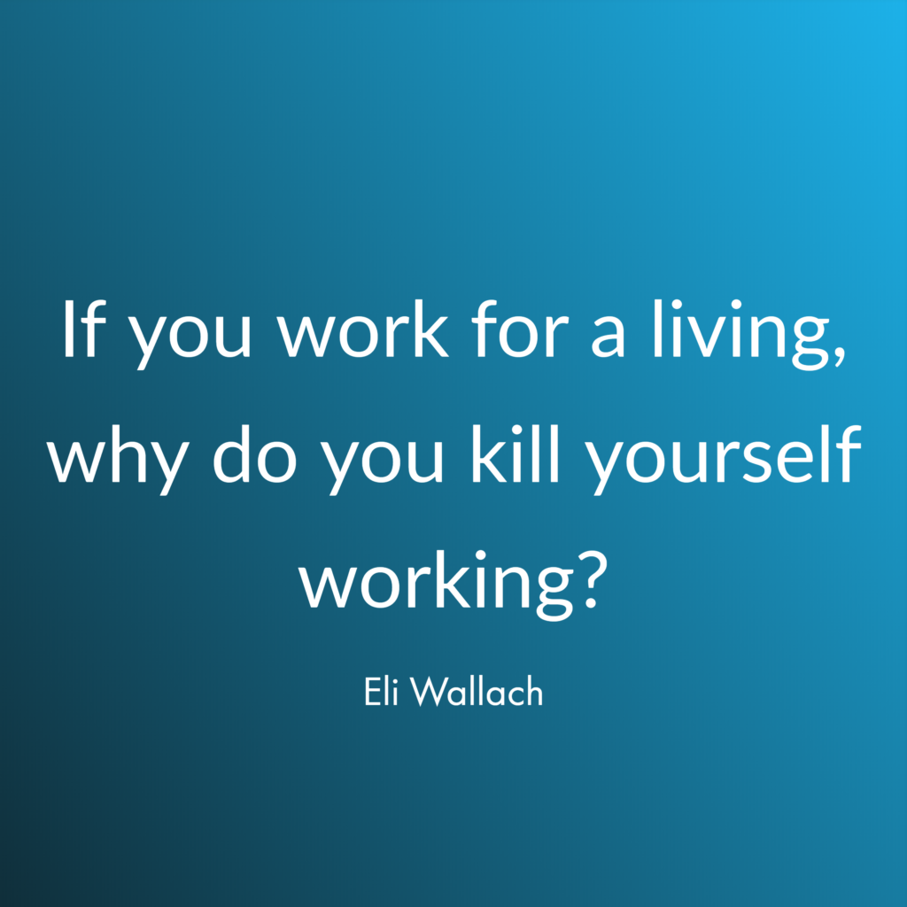 If you work for a living, why do you kill yourself working? Eli Wallach